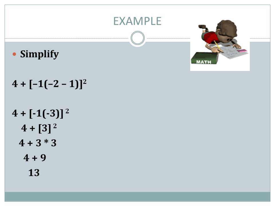 EXAMPLE Simplify 4 + [–1(–2 – 1)]2 4 + [-1(-3)] 2 4 + [3] 2 4 + 3 * 3